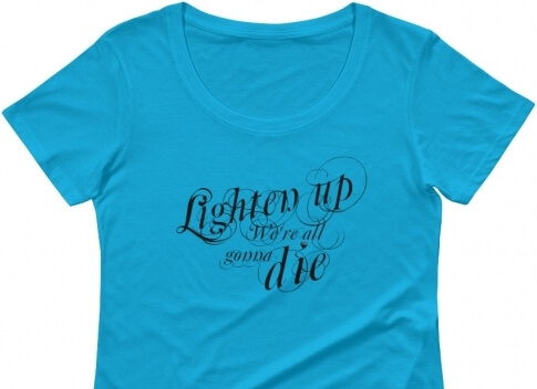 Lighten Up were all gonna die T-shirt